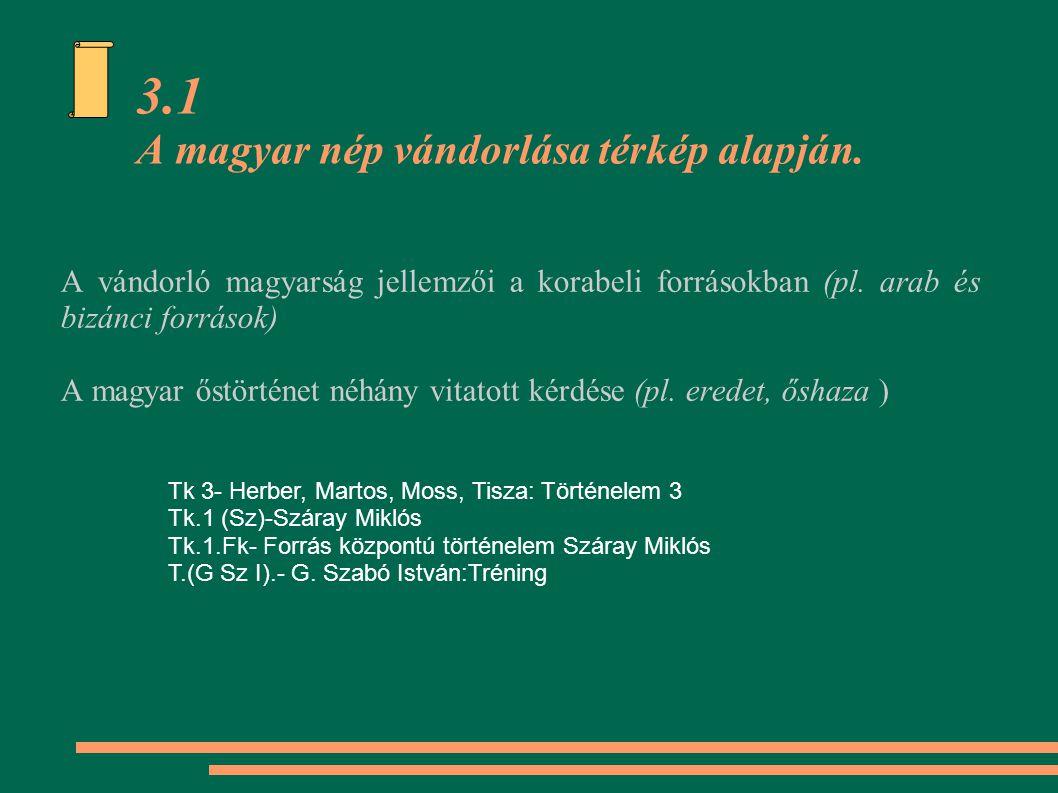 3.1 A magyar nép vándorlása térkép alapján. A vándorló magyarság jellemzői a korabeli forrásokban (pl. arab és bizánci források) A magyar őstörténet n