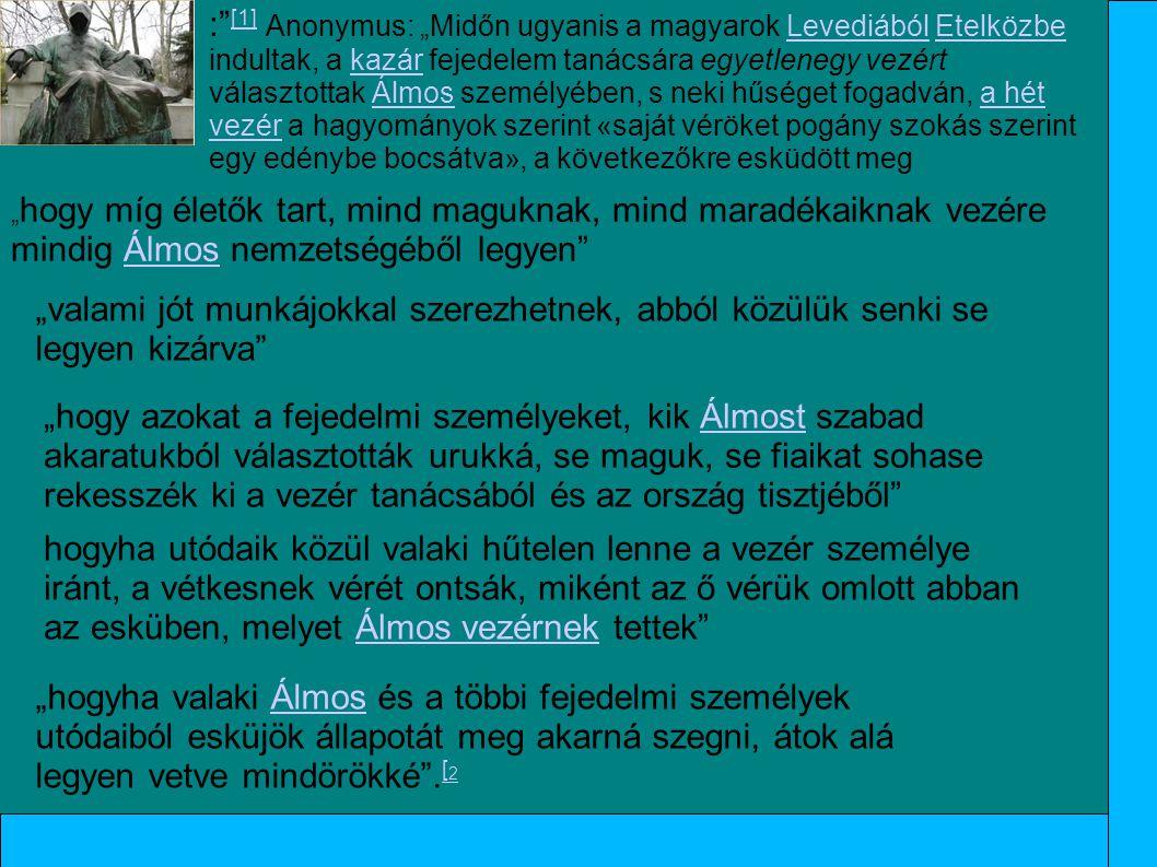 """:"""" [1] Anonymus: """"Midőn ugyanis a magyarok Levediából Etelközbe indultak, a kazár fejedelem tanácsára egyetlenegy vezért választottak Álmos személyébe"""