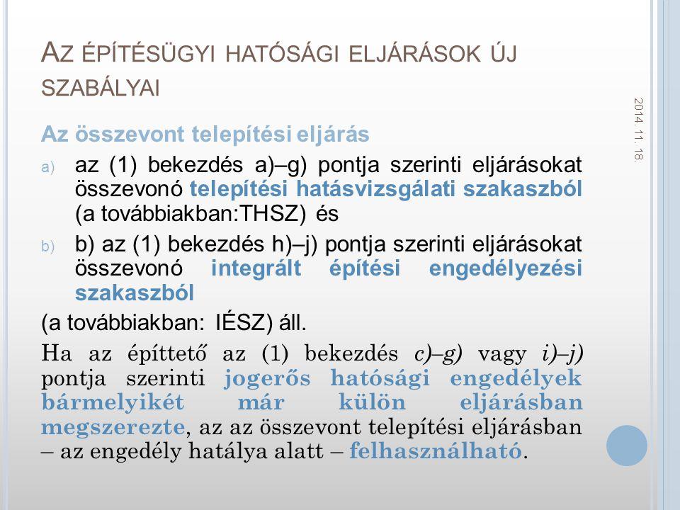 A Z ÉPÍTÉSÜGYI HATÓSÁGI ELJÁRÁSOK ÚJ SZABÁLYAI Az összevont telepítési eljárás a) az (1) bekezdés a)–g) pontja szerinti eljárásokat összevonó telepítési hatásvizsgálati szakaszból (a továbbiakban:THSZ) és b) b) az (1) bekezdés h)–j) pontja szerinti eljárásokat összevonó integrált építési engedélyezési szakaszból (a továbbiakban: IÉSZ) áll.
