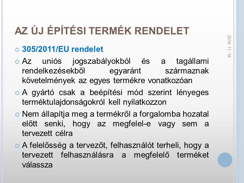 AZ ÚJ ÉPÍTÉSI TERMÉK RENDELET 305/2011/EU rendelet Az uniós jogszabályokból és a tagállami rendelkezésekből egyaránt származnak követelmények az egyes termékre vonatkozóan A gyártó csak a beépítési mód szerint lényeges terméktulajdonságokról kell nyilatkozzon Nem állapítja meg a termékről a forgalomba hozatal előtt senki, hogy az megfelel-e vagy sem a tervezett célra A felelősség a tervezőt, felhasználót terheli, hogy a tervezett felhasználásra a megfelelő terméket válassza 2014.