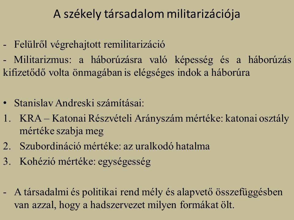 A székely társadalom militarizációja -Felülről végrehajtott remilitarizáció - Militarizmus: a háborúzásra való képesség és a háborúzás kifizetődő volta önmagában is elégséges indok a háborúra Stanislav Andreski számításai: 1.KRA – Katonai Részvételi Arányszám mértéke: katonai osztály mértéke szabja meg 2.Szubordináció mértéke: az uralkodó hatalma 3.Kohézió mértéke: egységesség -A társadalmi és politikai rend mély és alapvető összefüggésben van azzal, hogy a hadszervezet milyen formákat ölt.