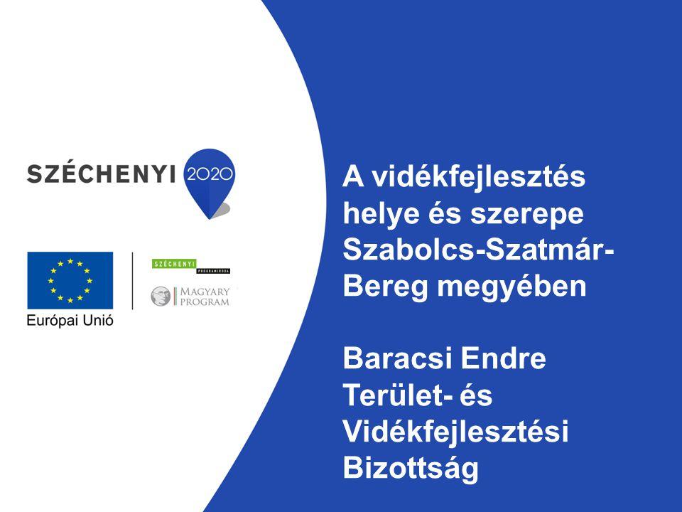 A vidékfejlesztés helye és szerepe Szabolcs-Szatmár- Bereg megyében Baracsi Endre Terület- és Vidékfejlesztési Bizottság
