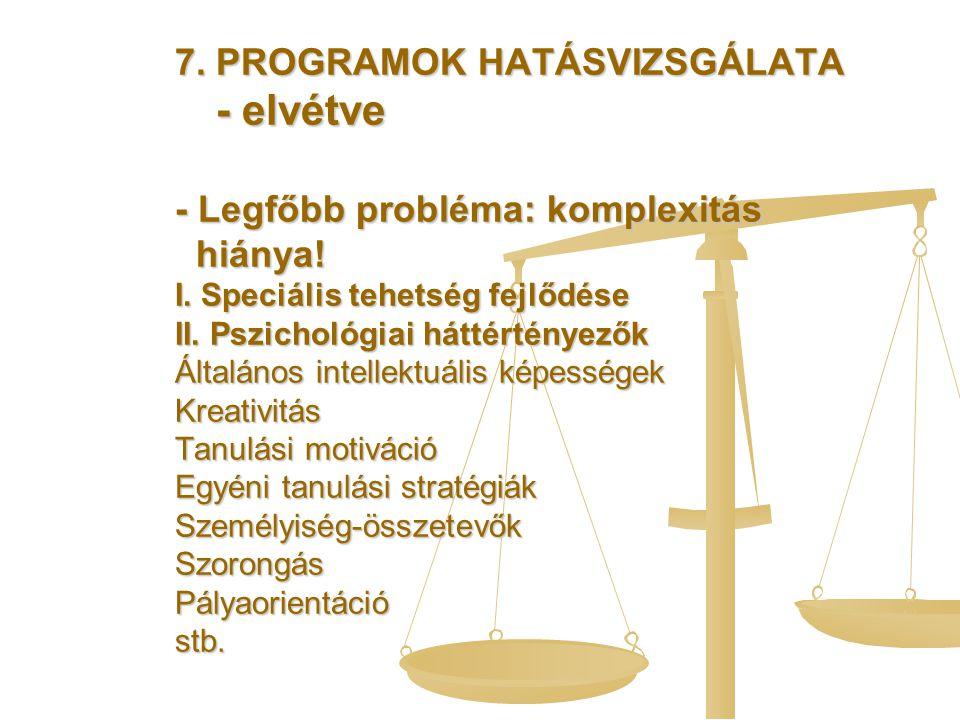 7. PROGRAMOK HATÁSVIZSGÁLATA - elvétve - Legfőbb probléma: komplexitás hiánya! I. Speciális tehetség fejlődése II. Pszichológiai háttértényezők Általá