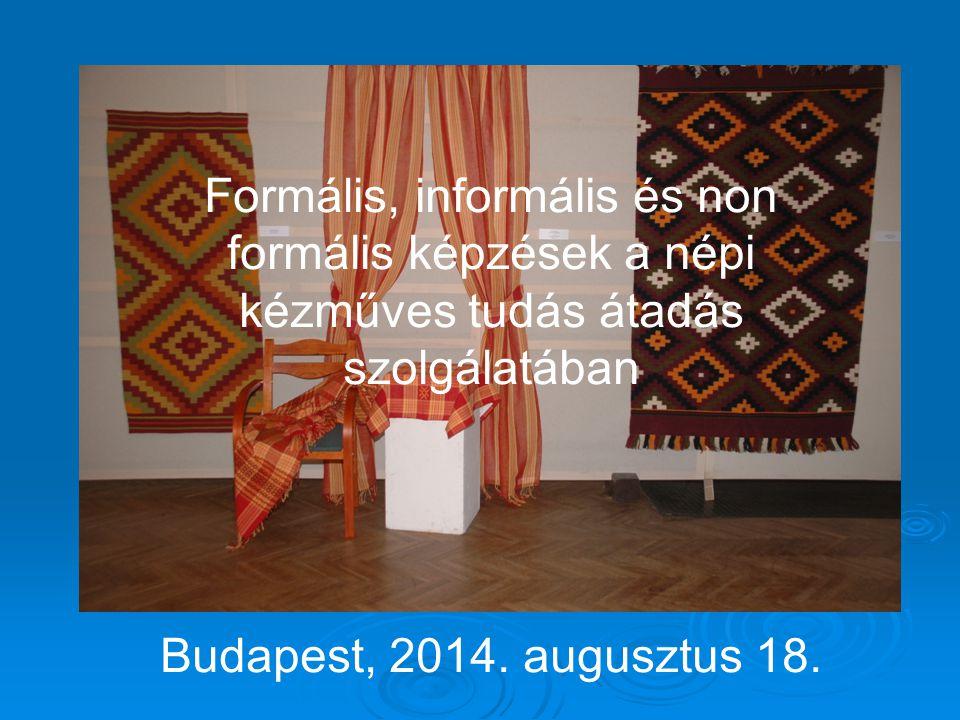 Formális, informális és non formális képzések a népi kézműves tudás átadás szolgálatában Budapest, 2014. augusztus 18.