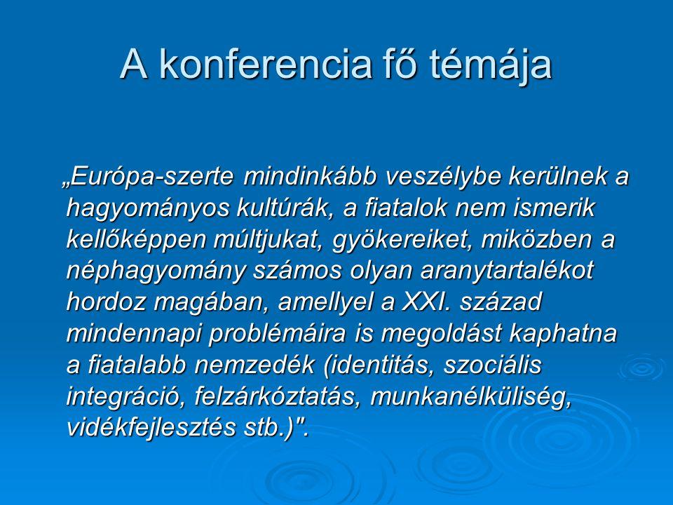 """A konferencia fő témája """"Európa-szerte mindinkább veszélybe kerülnek a hagyományos kultúrák, a fiatalok nem ismerik kellőképpen múltjukat, gyökereiket, miközben a néphagyomány számos olyan aranytartalékot hordoz magában, amellyel a XXI."""