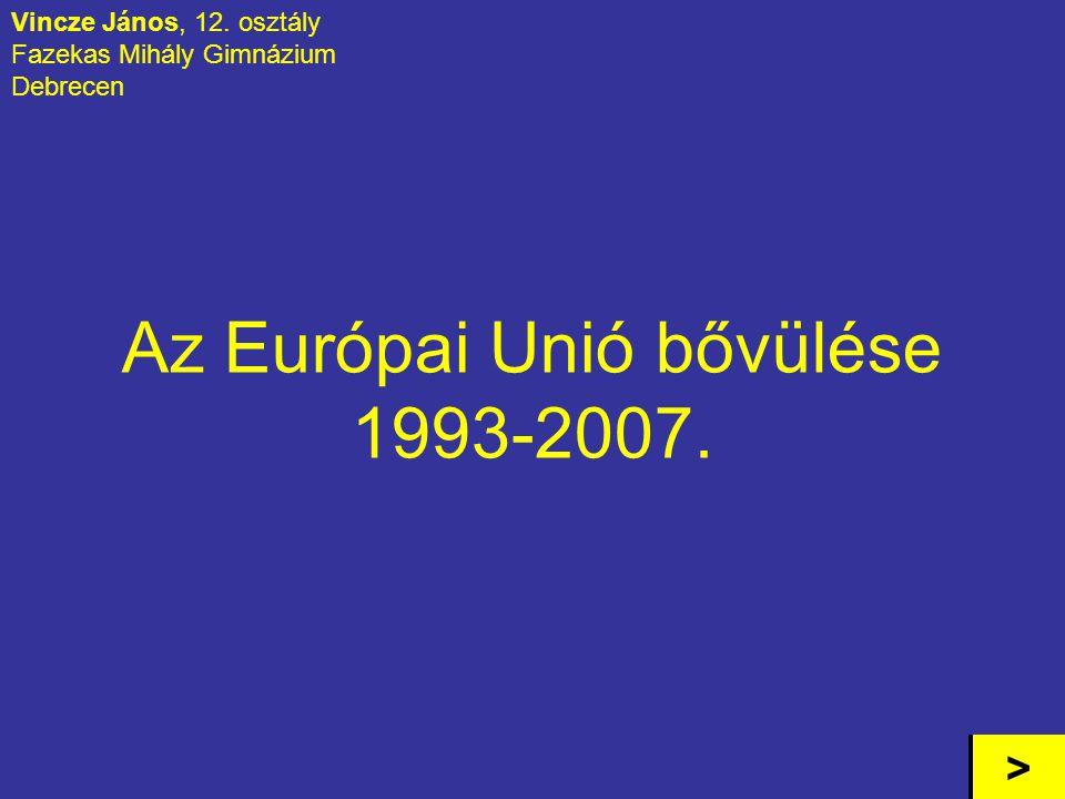 Az Európai Unió bővülése 1993-2007. Vincze János, 12. osztály Fazekas Mihály Gimnázium Debrecen >