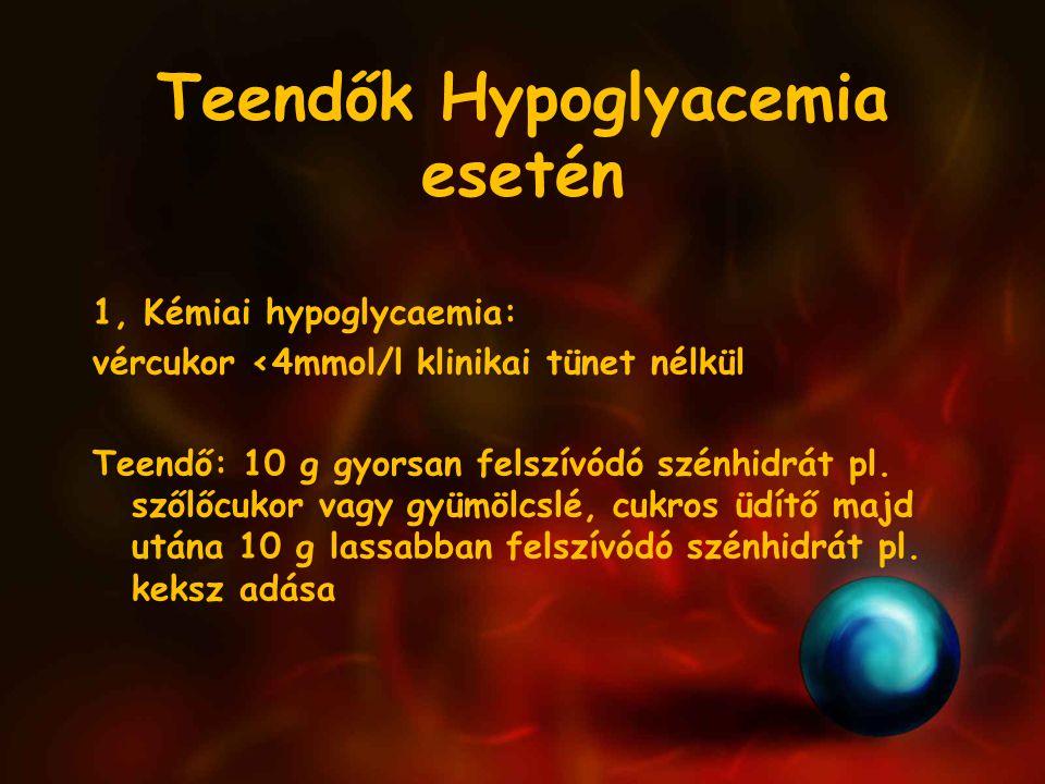 Teendők Hypoglyacemia esetén 1, Kémiai hypoglycaemia: vércukor <4mmol/l klinikai tünet nélkül Teendő: 10 g gyorsan felszívódó szénhidrát pl.