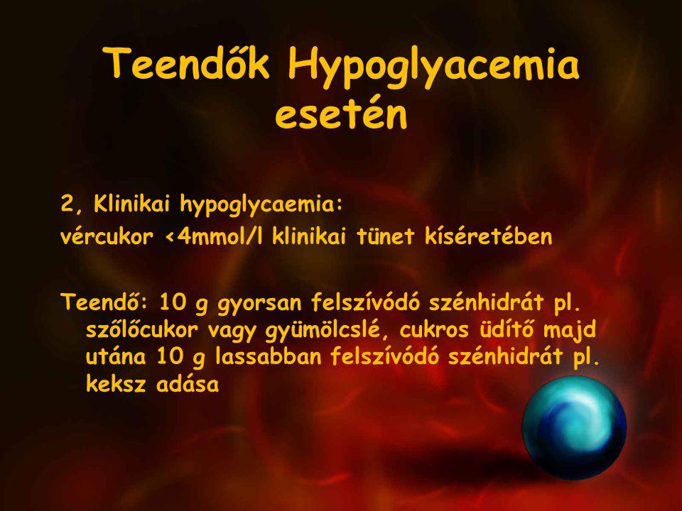 Teendők Hypoglyacemia esetén 2, Klinikai hypoglycaemia: vércukor <4mmol/l klinikai tünet kíséretében Teendő: 10 g gyorsan felszívódó szénhidrát pl.