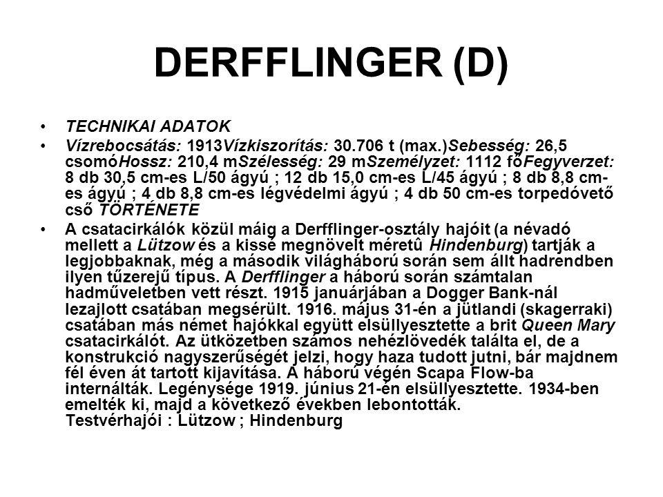 DERFFLINGER (D) TECHNIKAI ADATOK Vízrebocsátás: 1913Vízkiszorítás: 30.706 t (max.)Sebesség: 26,5 csomóHossz: 210,4 mSzélesség: 29 mSzemélyzet: 1112 fő