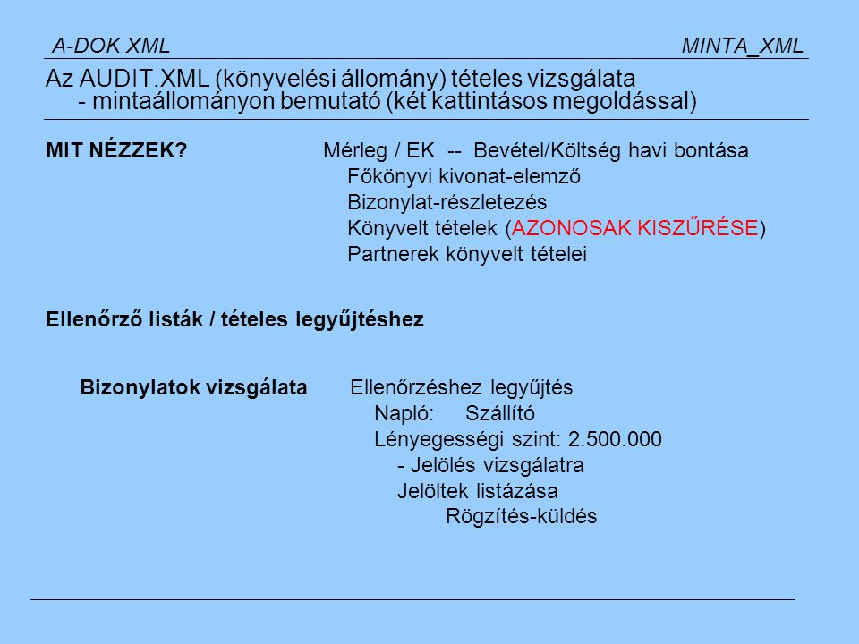 A-DOK XML MINTA_XML Az AUDIT.XML (könyvelési állomány) tételes vizsgálata - mintaállományon bemutató (két kattintásos megoldással) Ellenőrző listák / tételes legyűjtéshez Tételek vizsgálataEllenőrzéshez legyűjtés Időszak: Január / Lényegességi szint: 0 Legyűjtés :500 oldal felett.
