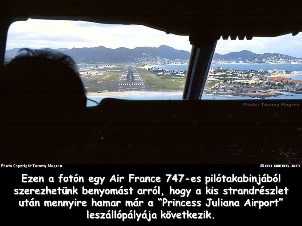 Ezen a fotón egy Air France 747-es pilótakabinjából szerezhetünk benyomást arról, hogy a kis strandrészlet után mennyire hamar már a Princess Juliana Airport leszállópályája következik.