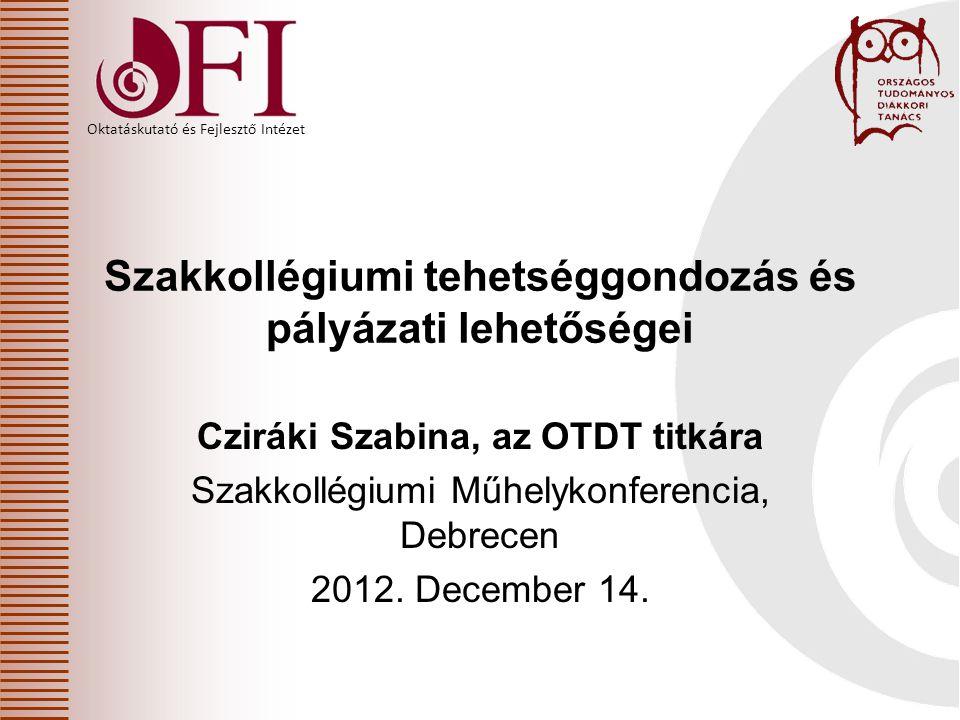 Oktatáskutató és Fejlesztő Intézet Cziráki Szabina, az OTDT titkára Szakkollégiumi Műhelykonferencia, Debrecen 2012.