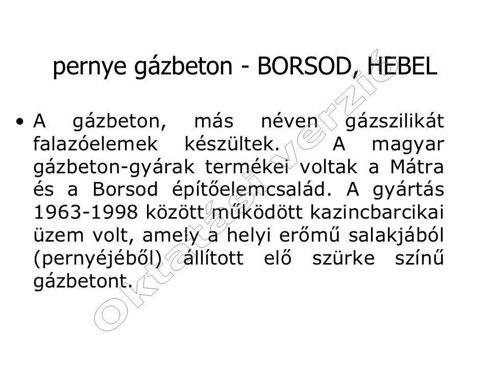 pernye gázbeton - BORSOD, HEBEL A gázbeton, más néven gázszilikát falazóelemek készültek. A magyar gázbeton-gyárak termékei voltak a Mátra és a Borsod