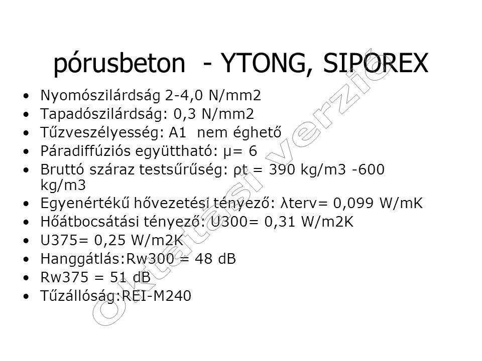 pórusbeton - YTONG, SIPOREX Nyomószilárdság 2-4,0 N/mm2 Tapadószilárdság: 0,3 N/mm2 Tűzveszélyesség: A1 nem éghető Páradiffúziós együttható: μ= 6 Brut