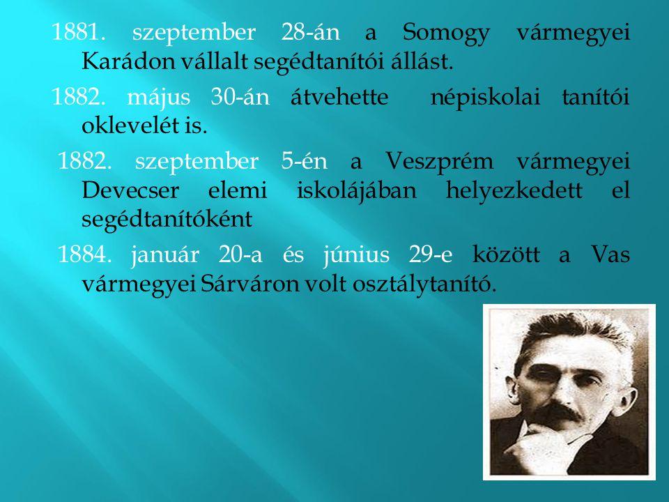1881. szeptember 28-án a Somogy vármegyei Karádon vállalt segédtanítói állást. 1882. május 30-án átvehette népiskolai tanítói oklevelét is. 1882. szep