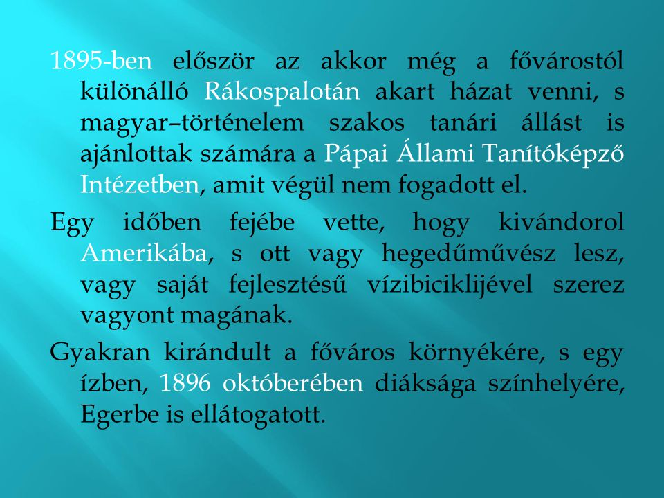1895-ben először az akkor még a fővárostól különálló Rákospalotán akart házat venni, s magyar–történelem szakos tanári állást is ajánlottak számára a