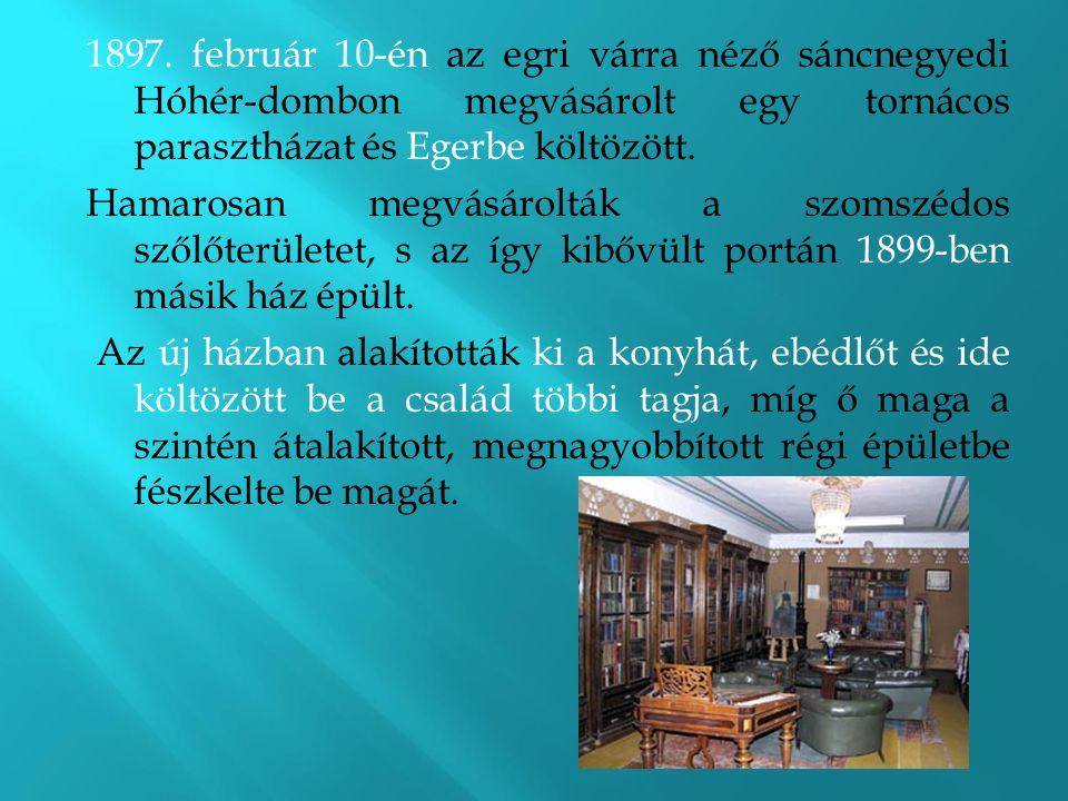 1897. február 10-én az egri várra néző sáncnegyedi Hóhér-dombon megvásárolt egy tornácos parasztházat és Egerbe költözött. Hamarosan megvásárolták a s