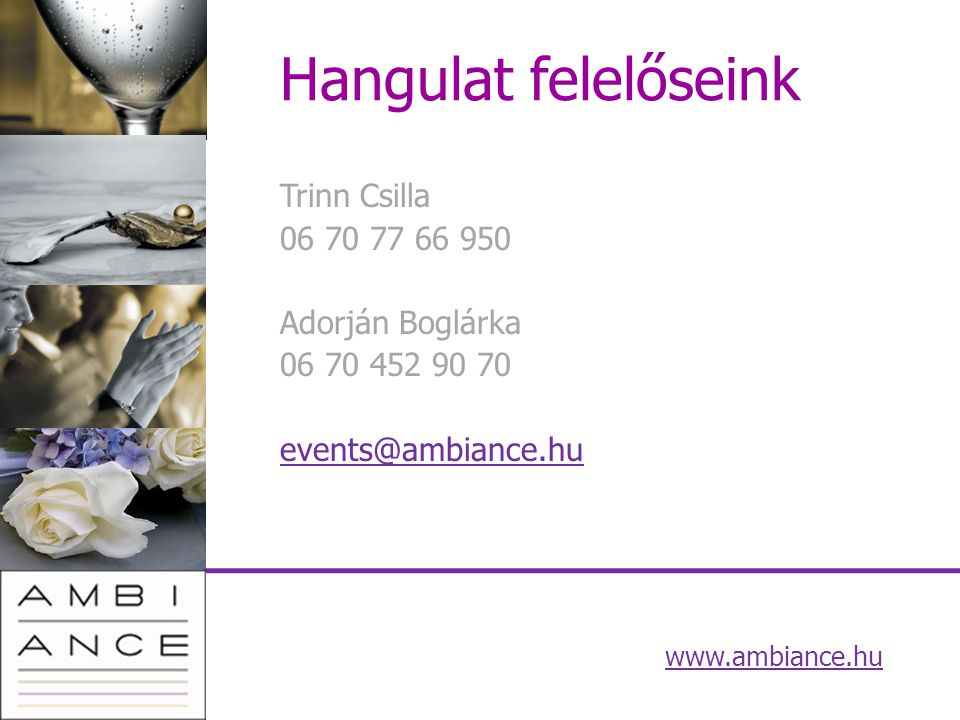 Hangulat felelőseink Trinn Csilla 06 70 77 66 950 Adorján Boglárka 06 70 452 90 70 events@ambiance.hu www.ambiance.hu
