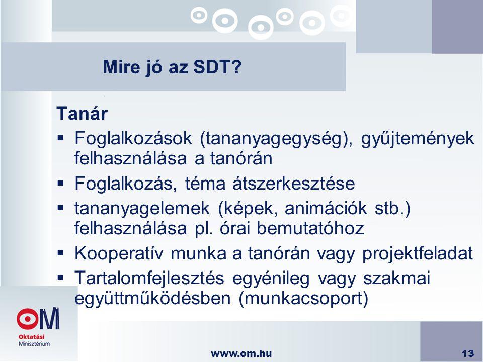 www.om.hu13 Mire jó az SDT? Tanár  Foglalkozások (tananyagegység), gyűjtemények felhasználása a tanórán  Foglalkozás, téma átszerkesztése  tananyag