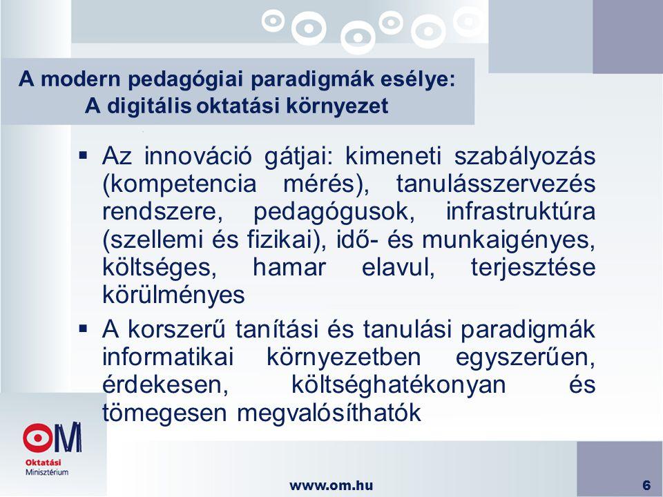 www.om.hu6 A modern pedagógiai paradigmák esélye: A digitális oktatási környezet  Az innováció gátjai: kimeneti szabályozás (kompetencia mérés), tanu