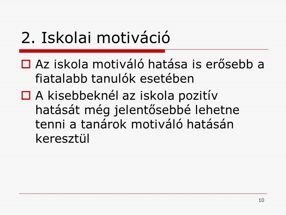 10 2. Iskolai motiváció  Az iskola motiváló hatása is erősebb a fiatalabb tanulók esetében  A kisebbeknél az iskola pozitív hatását még jelentősebbé