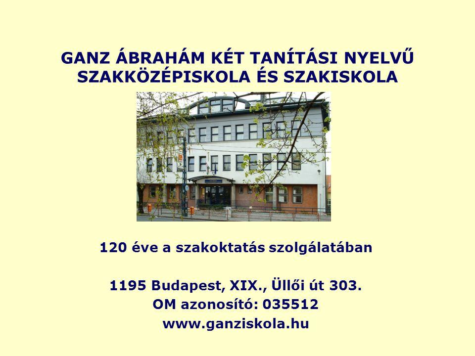 GANZ ÁBRAHÁM KÉT TANÍTÁSI NYELVŰ SZAKKÖZÉPISKOLA ÉS SZAKISKOLA 120 éve a szakoktatás szolgálatában 1195 Budapest, XIX., Üllői út 303. OM azonosító: 03
