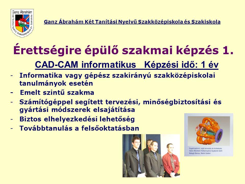 Ganz Ábrahám Két Tanítási Nyelvű Szakközépiskola és Szakiskola Érettségire épülő szakmai képzés 1. CAD-CAM informatikus Képzési idő: 1 év -Informatika