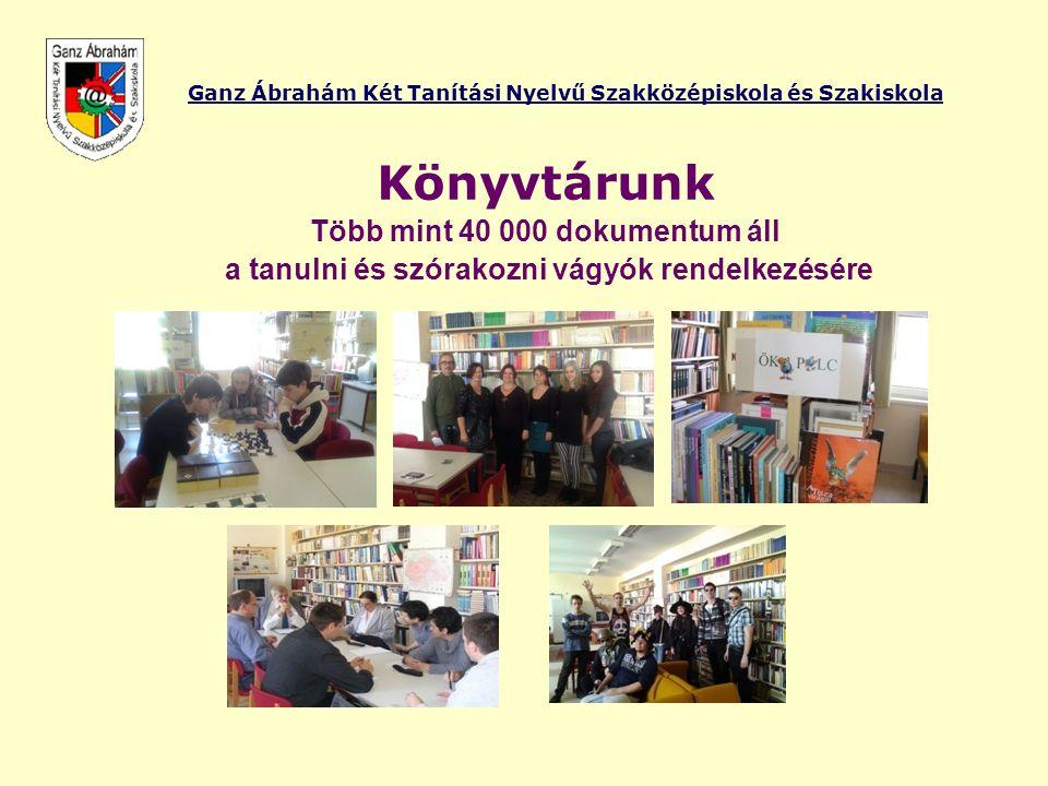 Ganz Ábrahám Két Tanítási Nyelvű Szakközépiskola és Szakiskola Könyvtárunk Több mint 40 000 dokumentum áll a tanulni és szórakozni vágyók rendelkezésé