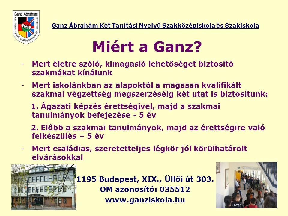 Ganz Ábrahám Két Tanítási Nyelvű Szakközépiskola és Szakiskola Miért a Ganz? -Mert életre szóló, kimagasló lehetőséget biztosító szakmákat kínálunk -M