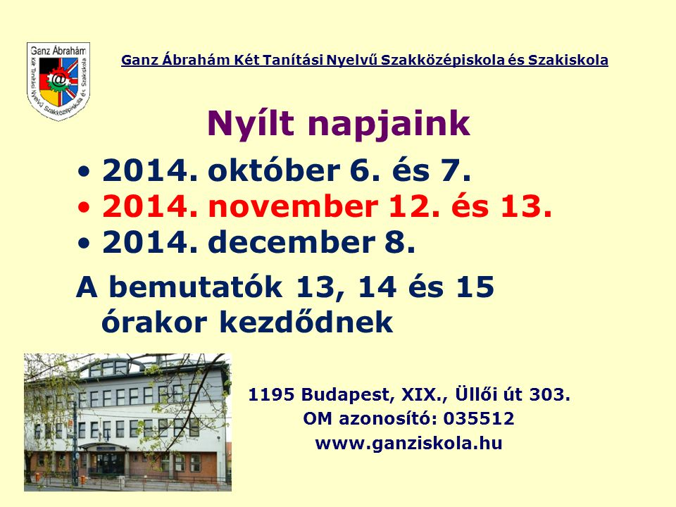Ganz Ábrahám Két Tanítási Nyelvű Szakközépiskola és Szakiskola Nyílt napjaink 2014. október 6. és 7. 2014. november 12. és 13. 2014. december 8. A bem