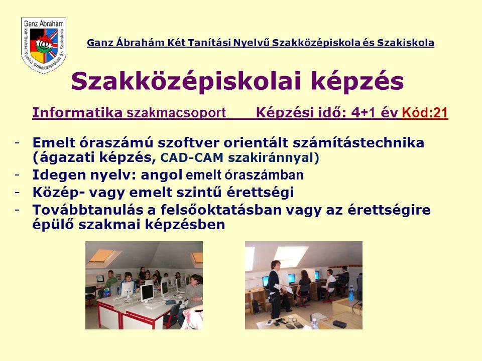 Ganz Ábrahám Két Tanítási Nyelvű Szakközépiskola és Szakiskola Szakközépiskolai képzés Informatika szakmacsoport Képzési idő: 4 +1 év Kód:21 -Emelt ór
