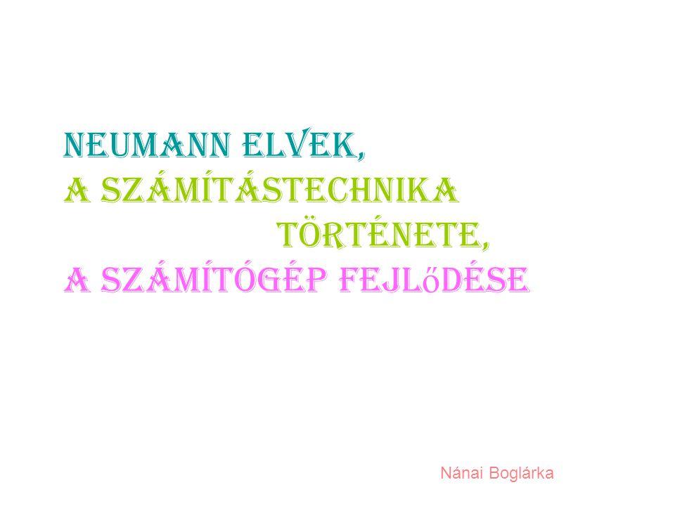 Neumann elvek, a számítástechnika története, a számítógép fejl ő dése Nánai Boglárka