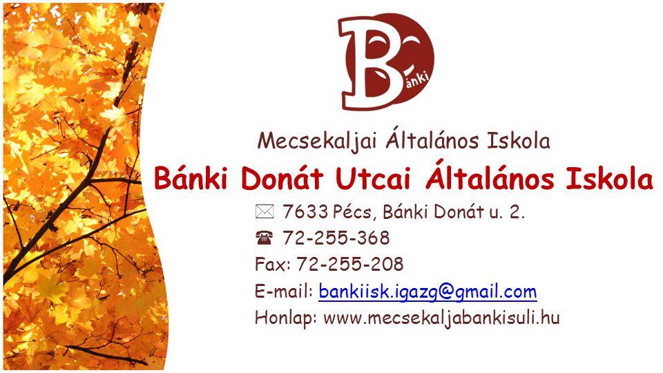 Mecsekaljai Általános Iskola Bánki Donát Utcai Általános Iskola  7633 Pécs, Bánki Donát u. 2.  72-255-368 Fax: 72-255-208 E-mail: bankiisk.igazg@gma
