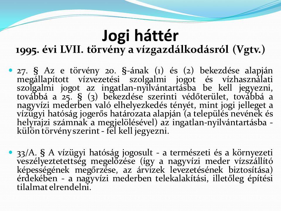 Jogi háttér 1995. évi LVII. törvény a vízgazdálkodásról (Vgtv.) 27. § Az e törvény 20. §-ának (1) és (2) bekezdése alapján megállapított vízvezetési s