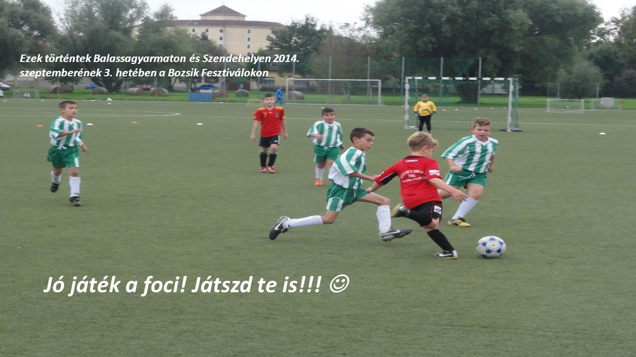 Ezek történtek Balassagyarmaton és Szendehelyen 2014. szeptemberének 3. hetében a Bozsik Fesztiválokon Jó játék a foci! Játszd te is!!!