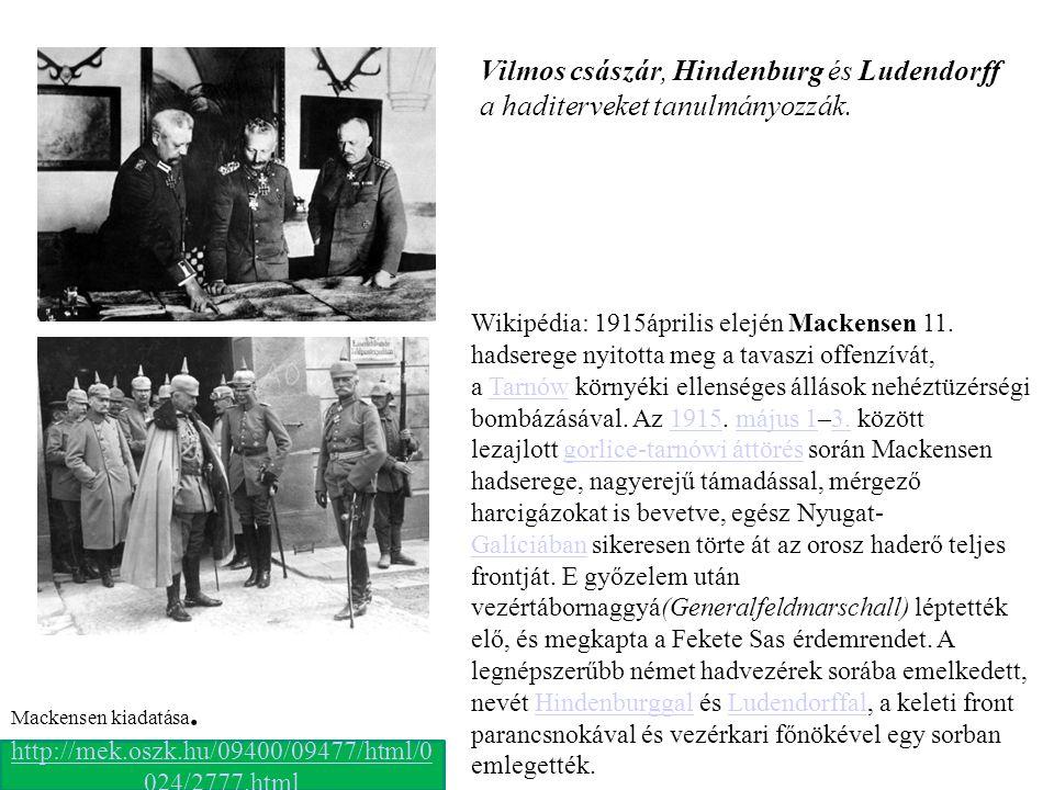 Vilmos császár, Hindenburg és Ludendorff a haditerveket tanulmányozzák. http://mek.oszk.hu/09400/09477/html/0 024/2777.html Mackensen kiadatása. Wikip