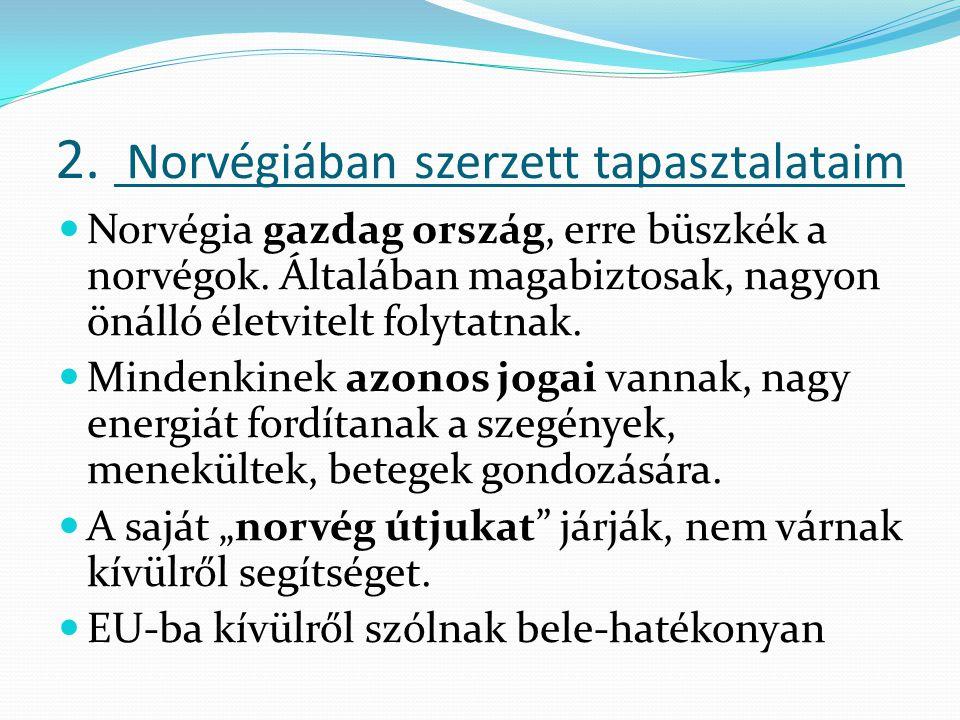 2. Norvégiában szerzett tapasztalataim Norvégia gazdag ország, erre büszkék a norvégok. Általában magabiztosak, nagyon önálló életvitelt folytatnak. M