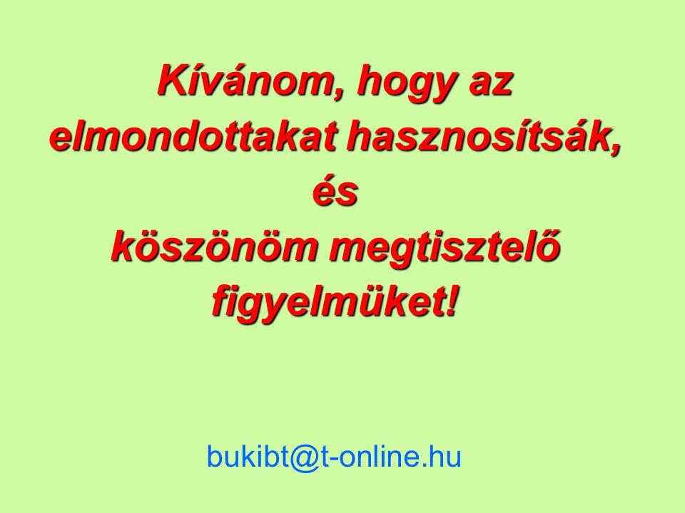 Kívánom, hogy az elmondottakat hasznosítsák, és köszönöm megtisztelő figyelmüket! bukibt@t-online.hu