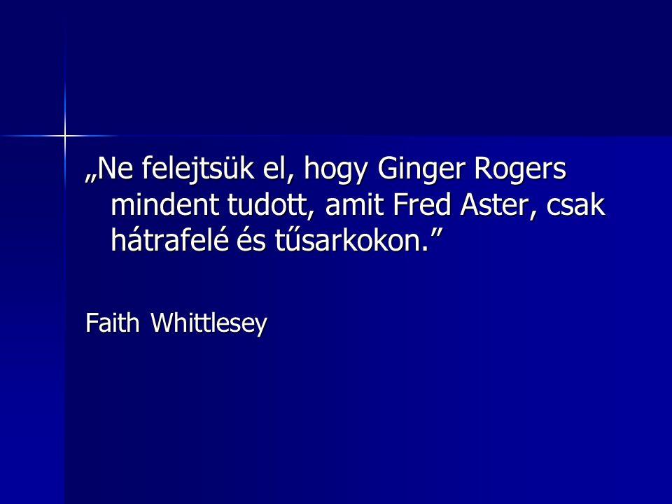 """""""Ne felejtsük el, hogy Ginger Rogers mindent tudott, amit Fred Aster, csak hátrafelé és tűsarkokon. Faith Whittlesey"""