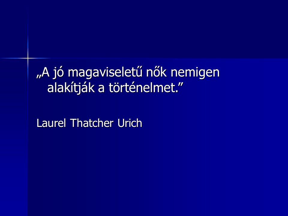 """""""A jó magaviseletű nők nemigen alakítják a történelmet. Laurel Thatcher Urich"""