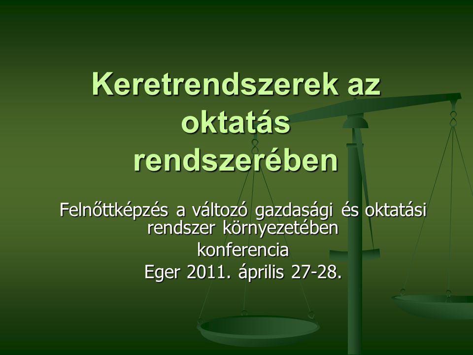Keretrendszerek az oktatás rendszerében Felnőttképzés a változó gazdasági és oktatási rendszer környezetében konferencia Eger 2011.