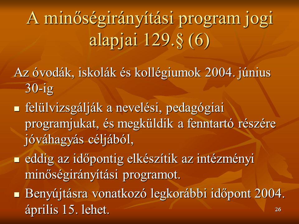 26 A minőségirányítási program jogi alapjai 129.§ (6) Az óvodák, iskolák és kollégiumok 2004. június 30-ig felülvizsgálják a nevelési, pedagógiai prog