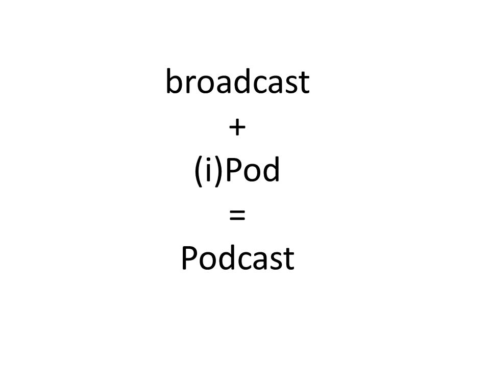 broadcast + (i)Pod = Podcast