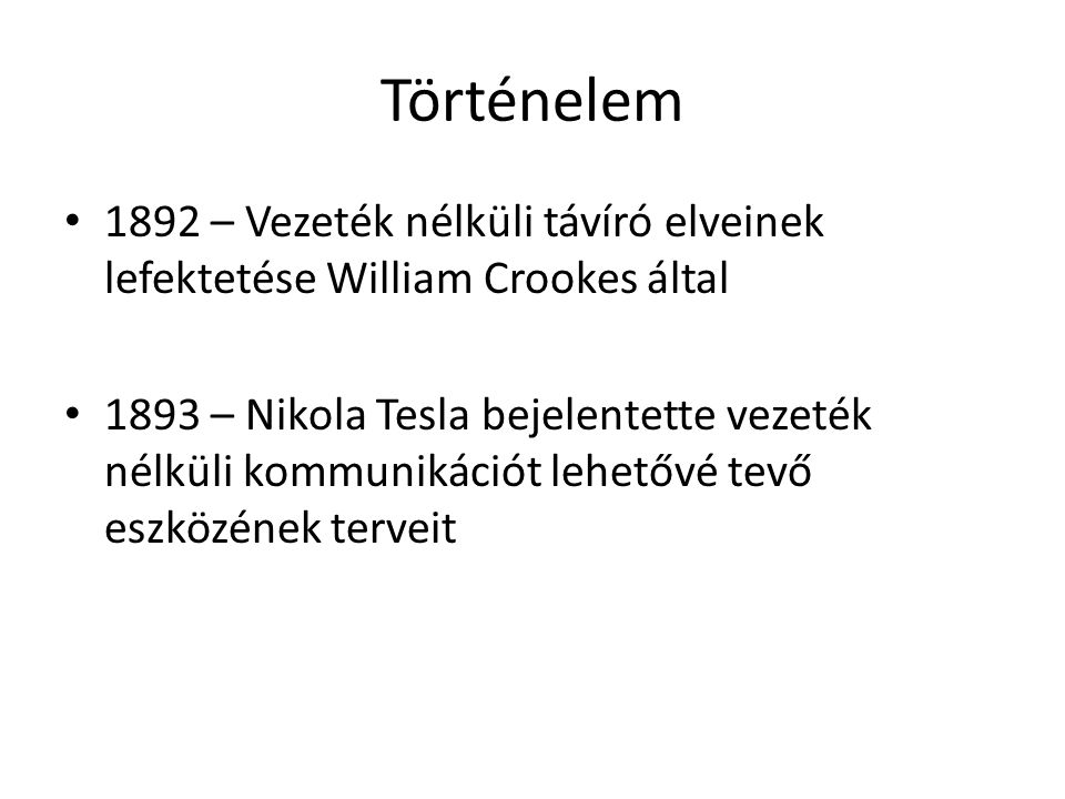 Történelem 1892 – Vezeték nélküli távíró elveinek lefektetése William Crookes által 1893 – Nikola Tesla bejelentette vezeték nélküli kommunikációt lehetővé tevő eszközének terveit