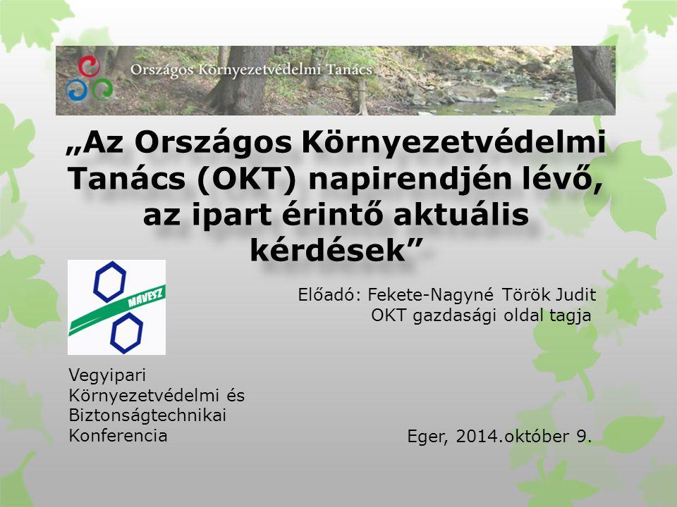 """""""Az Országos Környezetvédelmi Tanács (OKT) napirendjén lévő, az ipart érintő aktuális kérdések Előadó: Fekete-Nagyné Török Judit OKT gazdasági oldal tagja Eger, 2014.október 9."""