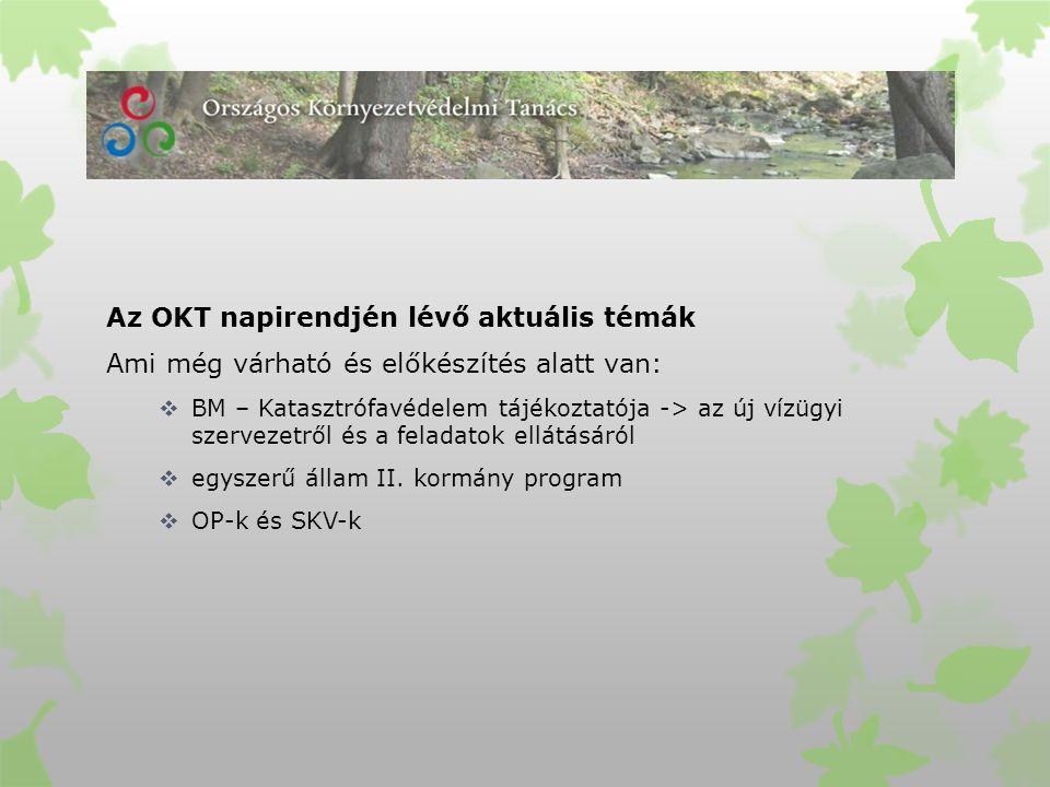 Az OKT napirendjén lévő aktuális témák Ami még várható és előkészítés alatt van:  BM – Katasztrófavédelem tájékoztatója -> az új vízügyi szervezetről és a feladatok ellátásáról  egyszerű állam II.