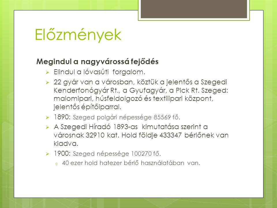 Előzmények  Szeged kereskedelmi központ:  Menetrendszerű tiszai gőzhajózás  Vasúti központ (Nagyvárad-Fiume, Bécs-Temesvár vasútvonalak találkozópontja)  Régió központ bankjaival, iskoláival, hivatalaival, laktanyáival  A nagymértékű fejlődésnek egy évszázadra vetett véget az első világháború.