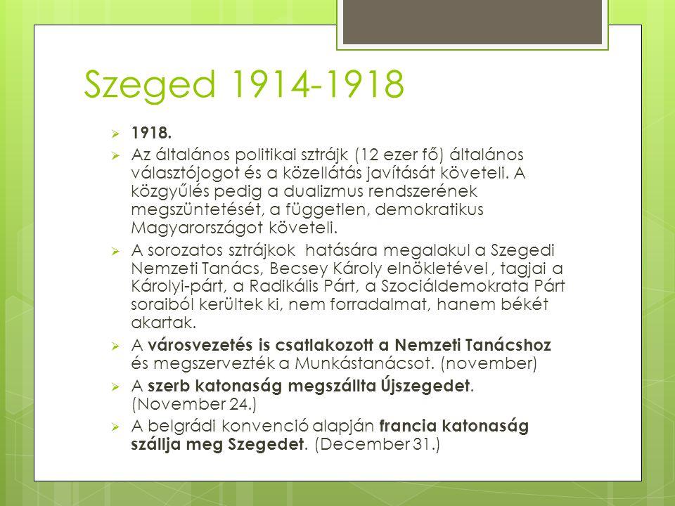 Szeged 1914-1918  1918.  Az általános politikai sztrájk (12 ezer fő) általános választójogot és a közellátás javítását követeli. A közgyűlés pedig a