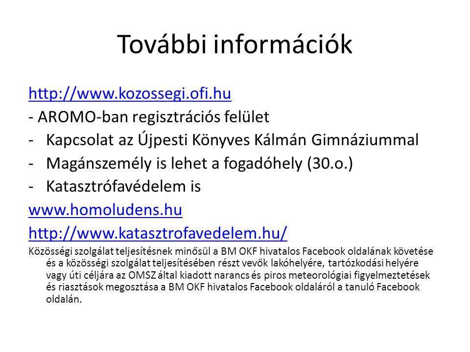 További információk http://www.kozossegi.ofi.hu - AROMO-ban regisztrációs felület -Kapcsolat az Újpesti Könyves Kálmán Gimnáziummal -Magánszemély is lehet a fogadóhely (30.o.) -Katasztrófavédelem is www.homoludens.hu http://www.katasztrofavedelem.hu/ Közösségi szolgálat teljesítésnek minősül a BM OKF hivatalos Facebook oldalának követése és a közösségi szolgálat teljesítésében részt vevők lakóhelyére, tartózkodási helyére vagy úti céljára az OMSZ által kiadott narancs és piros meteorológiai figyelmeztetések és riasztások megosztása a BM OKF hivatalos Facebook oldaláról a tanuló Facebook oldalán.