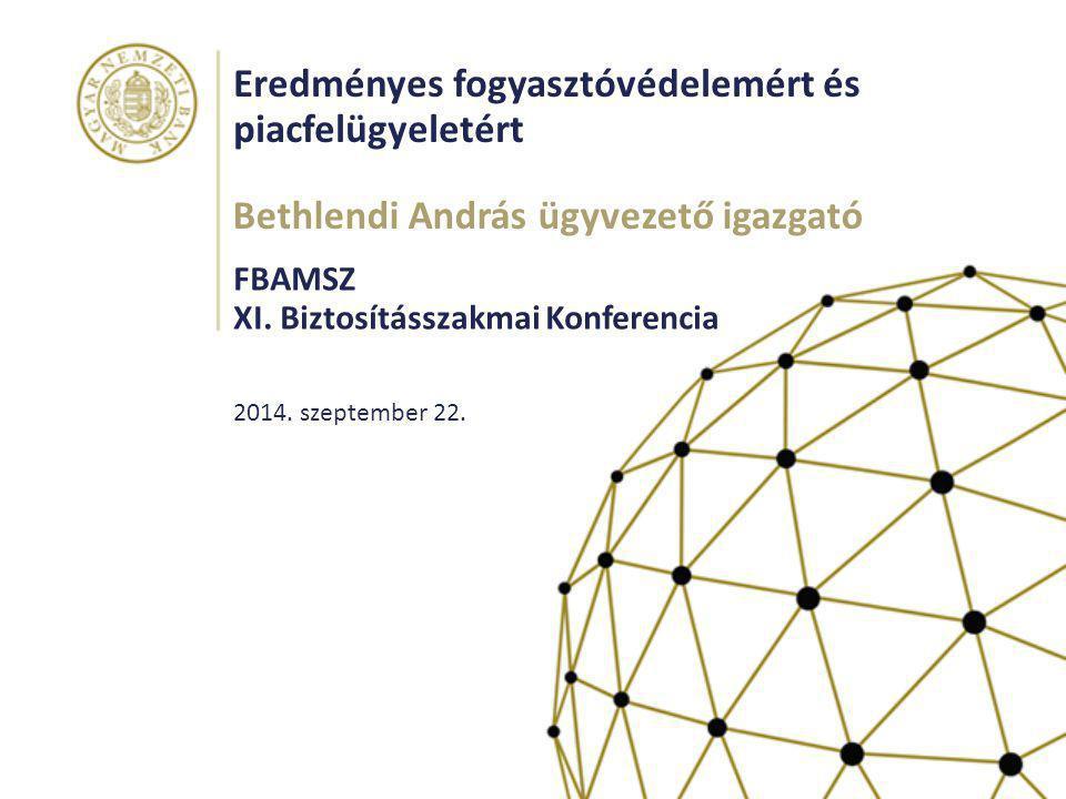Eredményes fogyasztóvédelemért és piacfelügyeletért FBAMSZ XI. Biztosításszakmai Konferencia Bethlendi András ügyvezető igazgató 2014. szeptember 22.